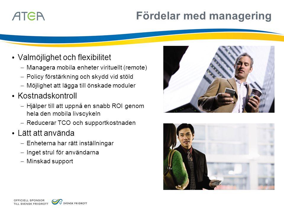 Fördelar med managering Valmöjlighet och flexibilitet – Managera mobila enheter virituellt (remote) – Policy förstärkning och skydd vid stöld – Möjlig
