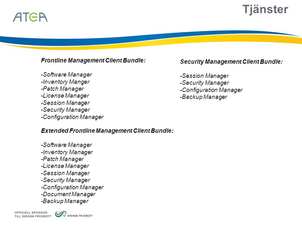 Tjänster Frontline Management Client Bundle: -Software Manager -Inventory Manger -Patch Manager -License Manager -Session Manager -Security Manager -Configuration Manager Extended Frontline Management Client Bundle: -Software Manager -Inventory Manager -Patch Manager -License Manager -Session Manager -Security Manager -Configuration Manager -Document Manager -Backup Manager Security Management Client Bundle: -Session Manager -Security Manager -Configuration Manager -Backup Manager