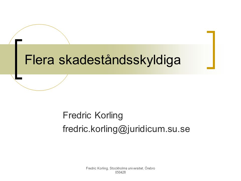 Fredric Korling, Stockholms universitet, Örebro 050428 Flera skadeståndsskyldiga Fredric Korling fredric.korling@juridicum.su.se