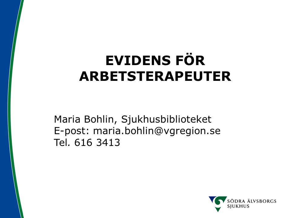 EVIDENS FÖR ARBETSTERAPEUTER Maria Bohlin, Sjukhusbiblioteket E-post: maria.bohlin@vgregion.se Tel. 616 3413