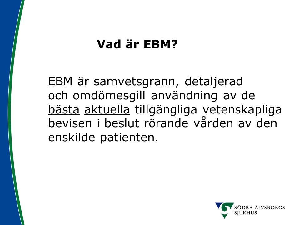 Vad är EBM? EBM är samvetsgrann, detaljerad och omdömesgill användning av de bästa aktuella tillgängliga vetenskapliga bevisen i beslut rörande vården