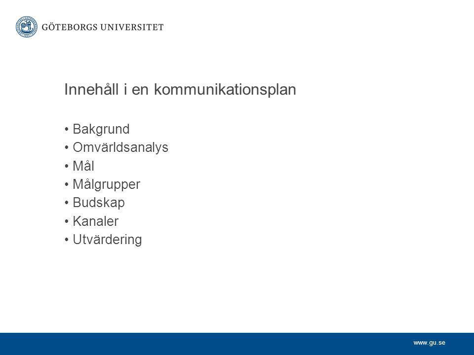www.gu.se Innehåll i en kommunikationsplan Bakgrund Omvärldsanalys Mål Målgrupper Budskap Kanaler Utvärdering