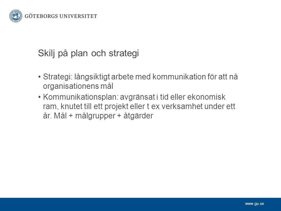 www.gu.se Skilj på plan och strategi Strategi: långsiktigt arbete med kommunikation för att nå organisationens mål Kommunikationsplan: avgränsat i tid eller ekonomisk ram, knutet till ett projekt eller t ex verksamhet under ett år.