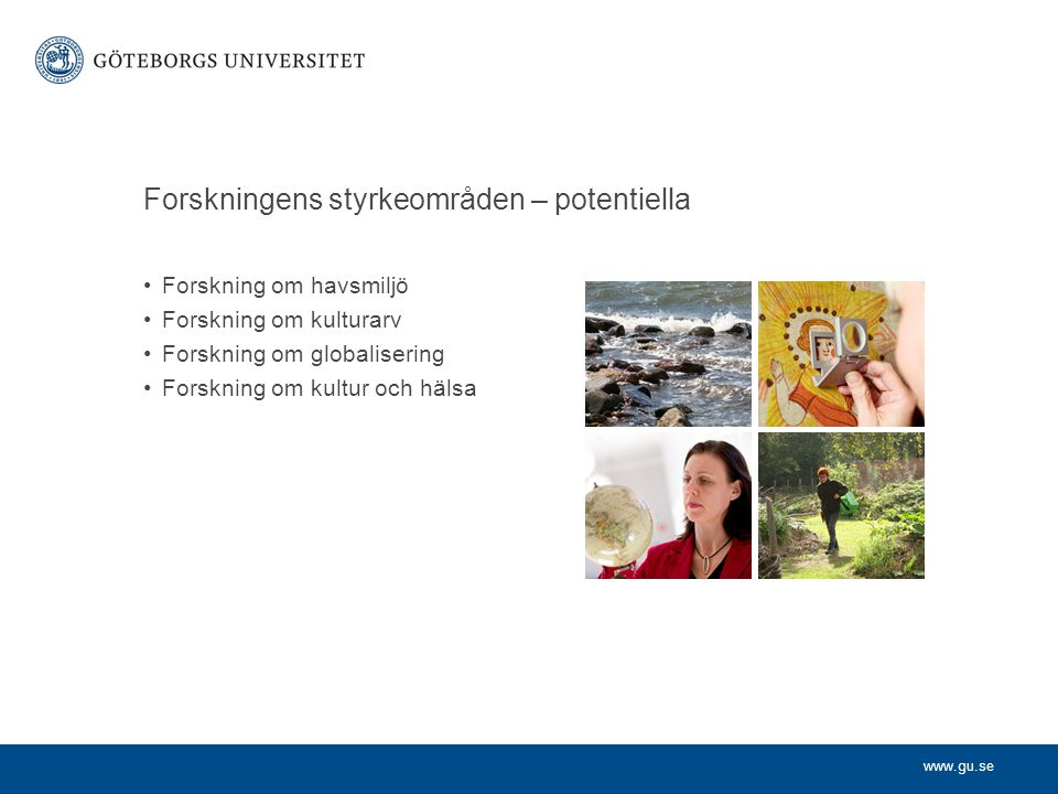 www.gu.se Forskningens styrkeområden – potentiella Forskning om havsmiljö Forskning om kulturarv Forskning om globalisering Forskning om kultur och hälsa