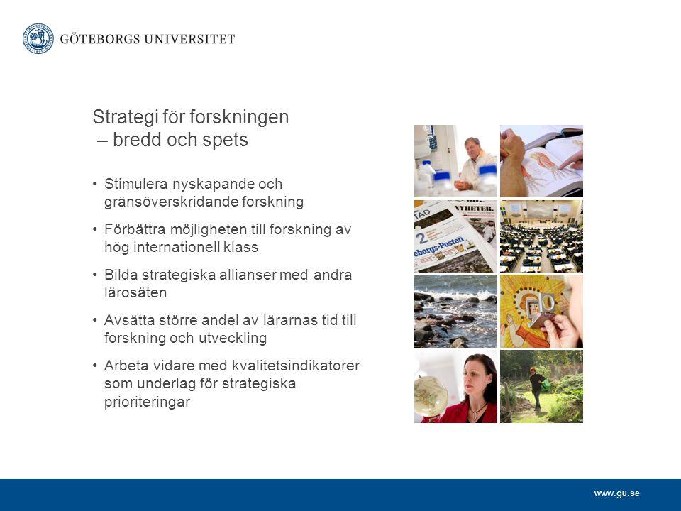 www.gu.se Strategi för forskningen – bredd och spets Stimulera nyskapande och gränsöverskridande forskning Förbättra möjligheten till forskning av hög internationell klass Bilda strategiska allianser med andra lärosäten Avsätta större andel av lärarnas tid till forskning och utveckling Arbeta vidare med kvalitetsindikatorer som underlag för strategiska prioriteringar