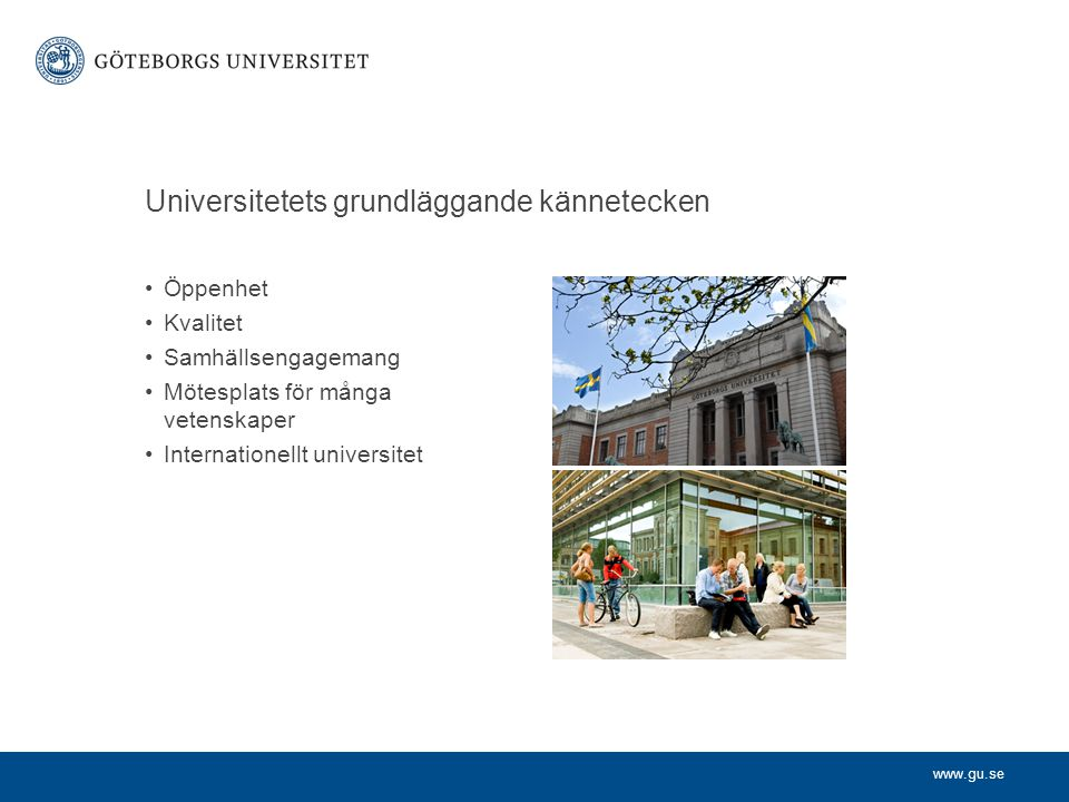 www.gu.se Universitetets grundläggande kännetecken Öppenhet Kvalitet Samhällsengagemang Mötesplats för många vetenskaper Internationellt universitet