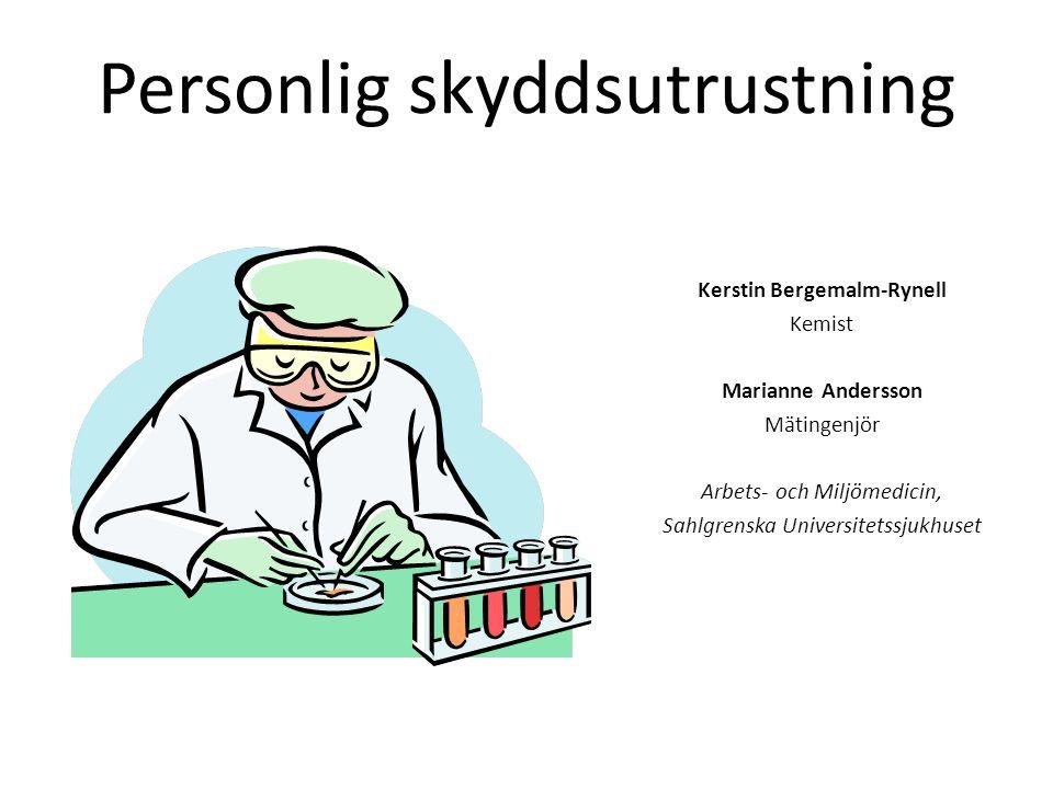 Personlig skyddsutrustning Kerstin Bergemalm-Rynell Kemist Marianne Andersson Mätingenjör Arbets- och Miljömedicin, Sahlgrenska Universitetssjukhuset