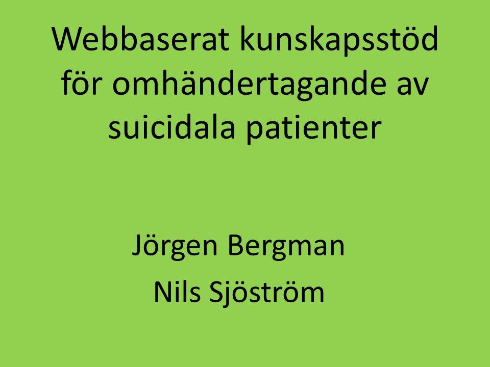 Webbaserat kunskapsstöd för omhändertagande av suicidala patienter Jörgen Bergman Nils Sjöström