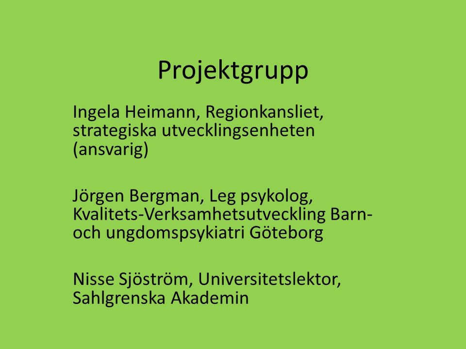 Projektgrupp Ingela Heimann, Regionkansliet, strategiska utvecklingsenheten (ansvarig) Jörgen Bergman, Leg psykolog, Kvalitets-Verksamhetsutveckling Barn- och ungdomspsykiatri Göteborg Nisse Sjöström, Universitetslektor, Sahlgrenska Akademin