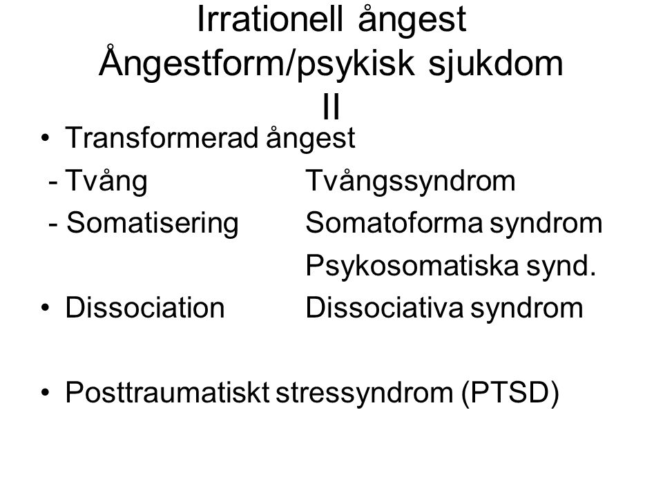 Irrationell ångest Ångestform/psykisk sjukdom II Transformerad ångest -TvångTvångssyndrom - SomatiseringSomatoforma syndrom Psykosomatiska synd. Disso