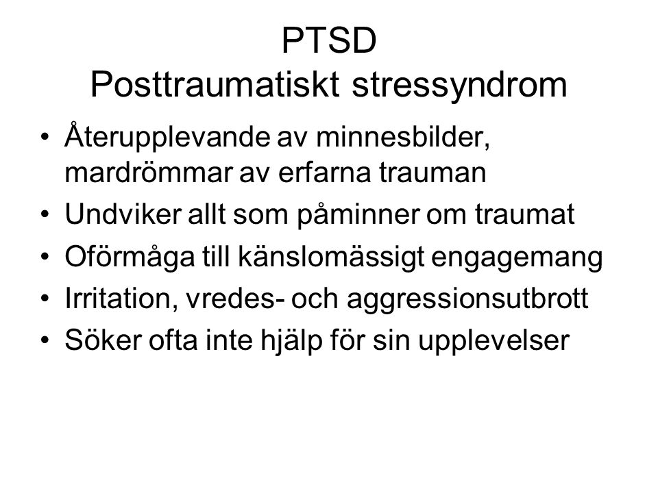 PTSD Posttraumatiskt stressyndrom Återupplevande av minnesbilder, mardrömmar av erfarna trauman Undviker allt som påminner om traumat Oförmåga till kä