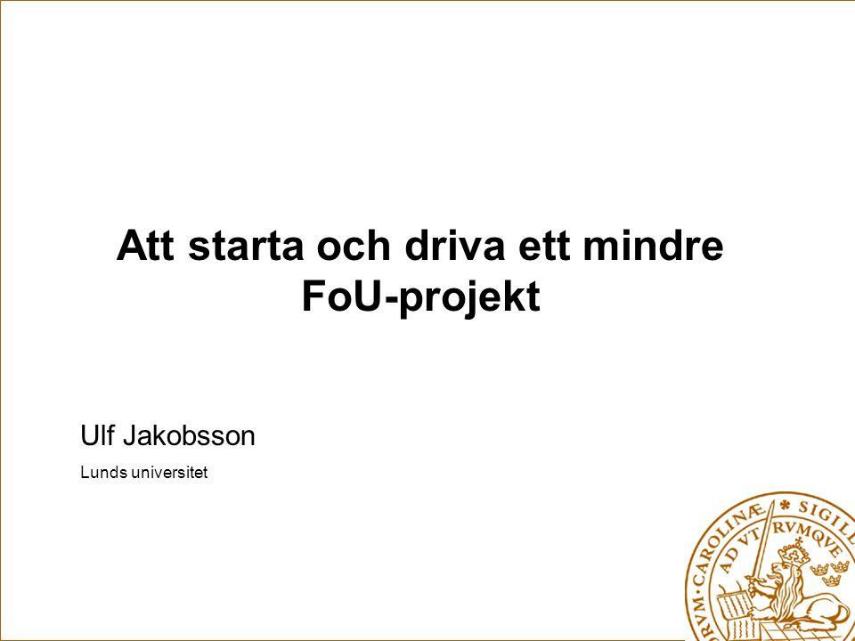 Ulf Jakobsson Lunds universitet Att starta och driva ett mindre FoU-projekt