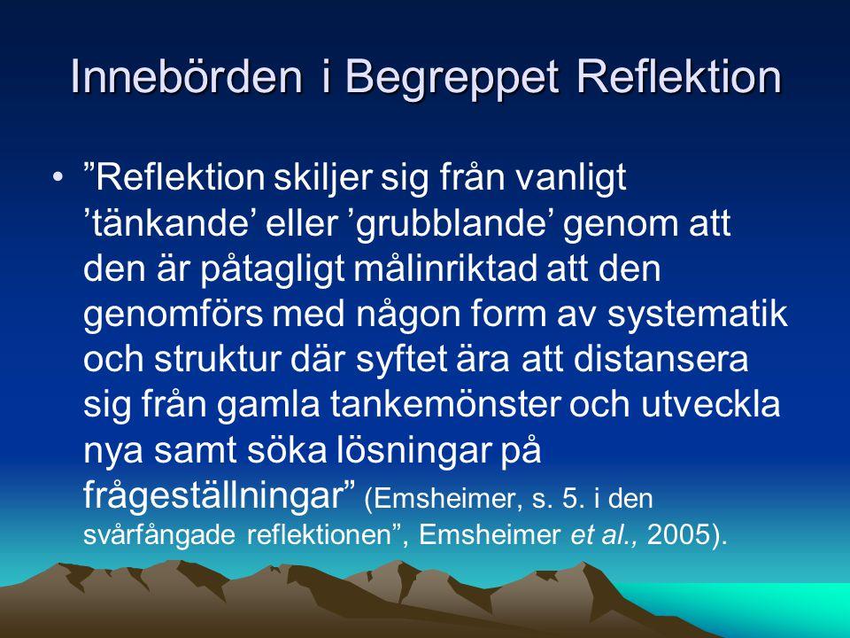 Innebörden i Begreppet Reflektion Reflektion skiljer sig från vanligt 'tänkande' eller 'grubblande' genom att den är påtagligt målinriktad att den genomförs med någon form av systematik och struktur där syftet ära att distansera sig från gamla tankemönster och utveckla nya samt söka lösningar på frågeställningar (Emsheimer, s.