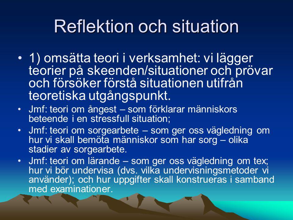 Reflektion och situation 1) omsätta teori i verksamhet: vi lägger teorier på skeenden/situationer och prövar och försöker förstå situationen utifrån teoretiska utgångspunkt.