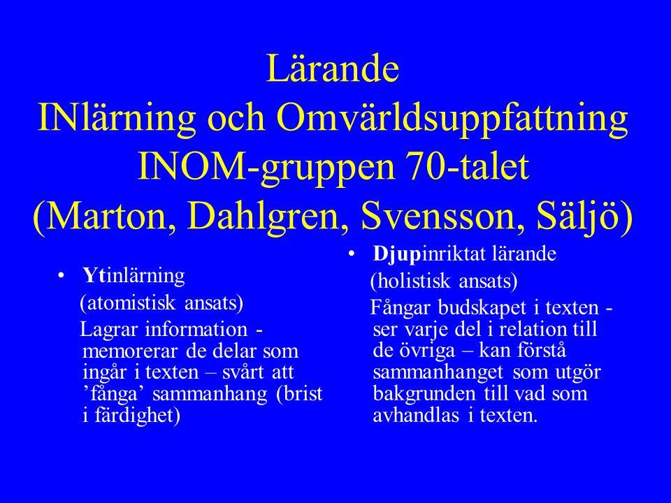 Lärande INlärning och Omvärldsuppfattning INOM-gruppen 70-talet (Marton, Dahlgren, Svensson, Säljö) Ytinlärning (atomistisk ansats) Lagrar information - memorerar de delar som ingår i texten – svårt att 'fånga' sammanhang (brist i färdighet) Djupinriktat lärande (holistisk ansats) Fångar budskapet i texten - ser varje del i relation till de övriga – kan förstå sammanhanget som utgör bakgrunden till vad som avhandlas i texten.