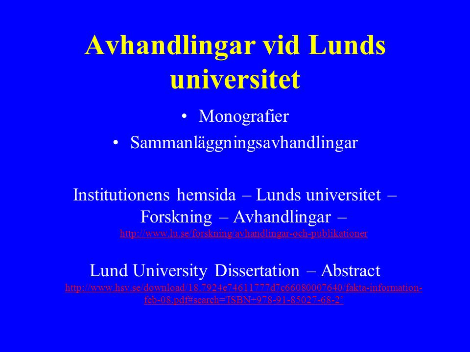 Avhandlingar vid Lunds universitet Monografier Sammanläggningsavhandlingar Institutionens hemsida – Lunds universitet – Forskning – Avhandlingar – http://www.lu.se/forskning/avhandlingar-och-publikationer http://www.lu.se/forskning/avhandlingar-och-publikationer Lund University Dissertation – Abstract http://www.hsv.se/download/18.7924e74611777d7c66080007640/fakta-information- feb-08.pdf#search= ISBN+978-91-85027-68-2' http://www.hsv.se/download/18.7924e74611777d7c66080007640/fakta-information- feb-08.pdf#search= ISBN+978-91-85027-68-2'