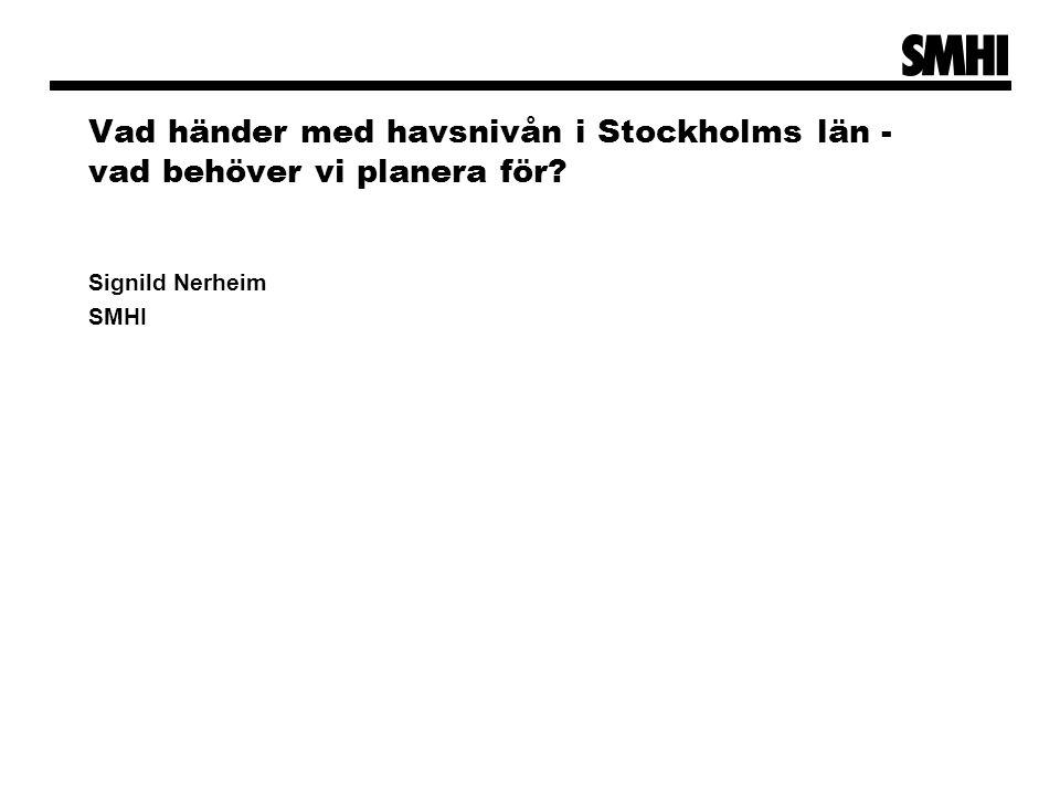 Vad händer med havsnivån i Stockholms län - vad behöver vi planera för? Signild Nerheim SMHI