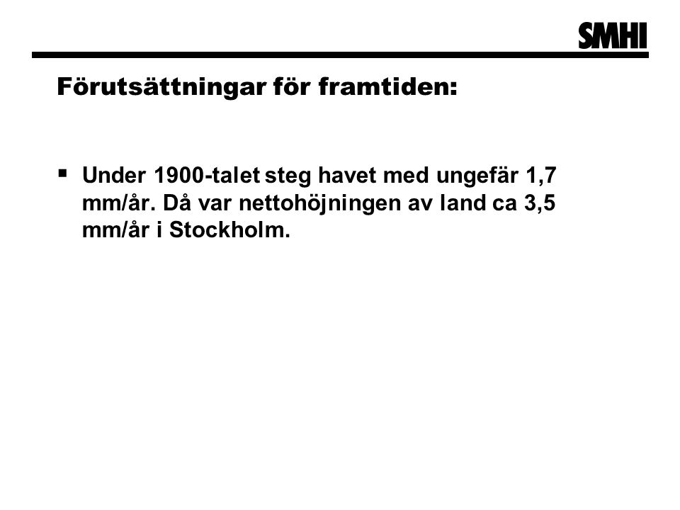 Förutsättningar för framtiden:  Under 1900-talet steg havet med ungefär 1,7 mm/år. Då var nettohöjningen av land ca 3,5 mm/år i Stockholm.