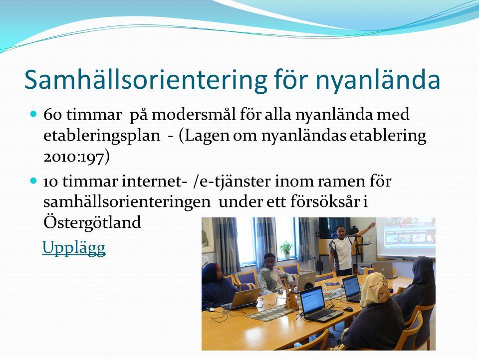Samhällsorientering för nyanlända 60 timmar på modersmål för alla nyanlända med etableringsplan - (Lagen om nyanländas etablering 2010:197) 10 timmar internet- /e-tjänster inom ramen för samhällsorienteringen under ett försöksår i Östergötland Upplägg