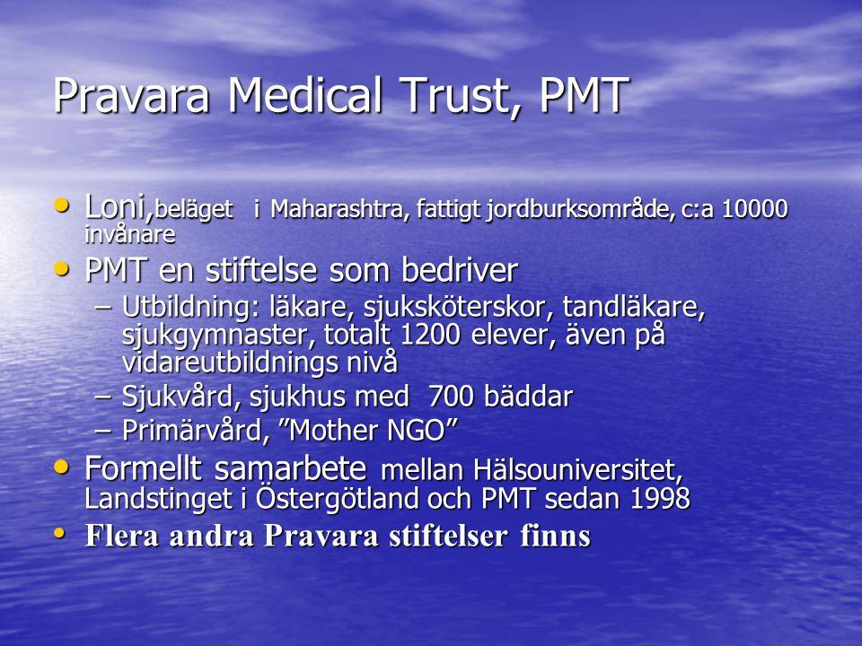 Pravara Medical Trust, PMT Loni, beläget i Maharashtra, fattigt jordburksområde, c:a 10000 invånare Loni, beläget i Maharashtra, fattigt jordburksområde, c:a 10000 invånare PMT en stiftelse som bedriver PMT en stiftelse som bedriver –Utbildning: läkare, sjuksköterskor, tandläkare, sjukgymnaster, totalt 1200 elever, även på vidareutbildnings nivå –Sjukvård, sjukhus med 700 bäddar –Primärvård, Mother NGO Formellt samarbete mellan Hälsouniversitet, Landstinget i Östergötland och PMT sedan 1998 Formellt samarbete mellan Hälsouniversitet, Landstinget i Östergötland och PMT sedan 1998 Flera andra Pravara stiftelser finns Flera andra Pravara stiftelser finns