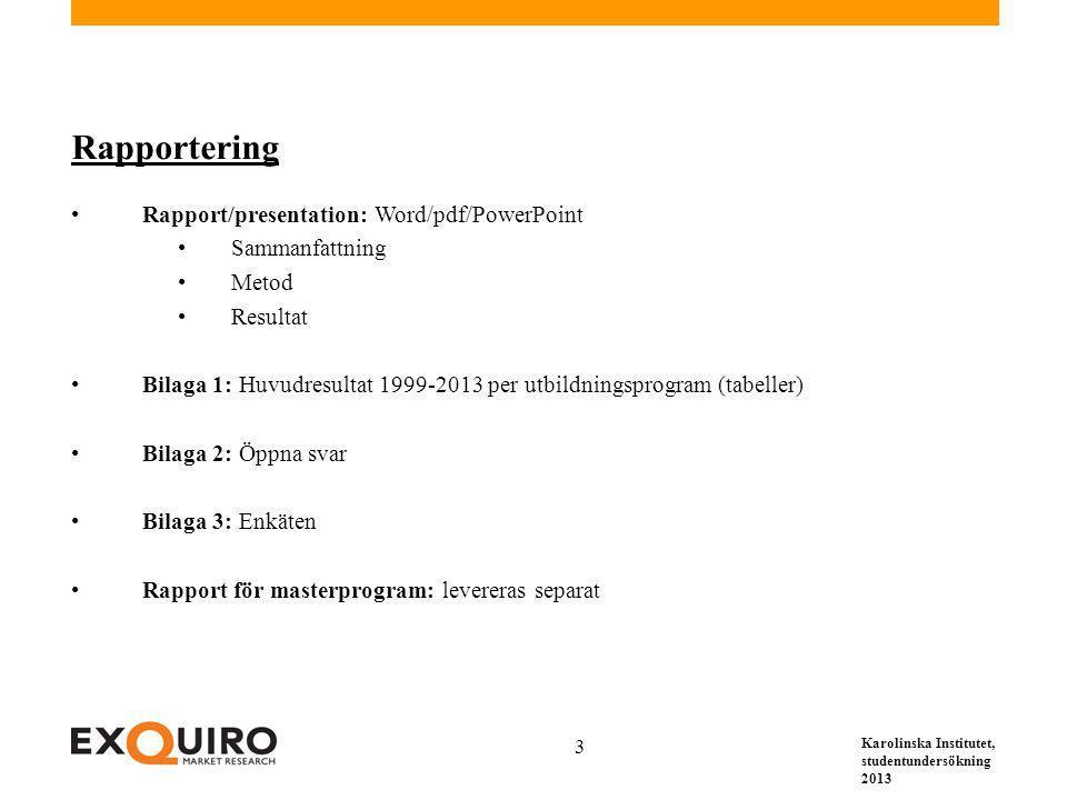 Karolinska Institutet, studentundersökning 2013 3 Rapportering Rapport/presentation: Word/pdf/PowerPoint Sammanfattning Metod Resultat Bilaga 1: Huvudresultat 1999-2013 per utbildningsprogram (tabeller) Bilaga 2: Öppna svar Bilaga 3: Enkäten Rapport för masterprogram: levereras separat