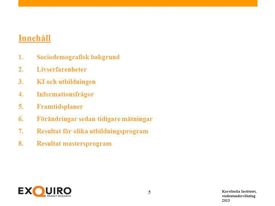Karolinska Institutet, studentundersökning 2013 5 Innehåll 1.Sociodemografisk bakgrund 2.Livserfarenheter 3.KI och utbildningen 4.Informationsfrågor 5