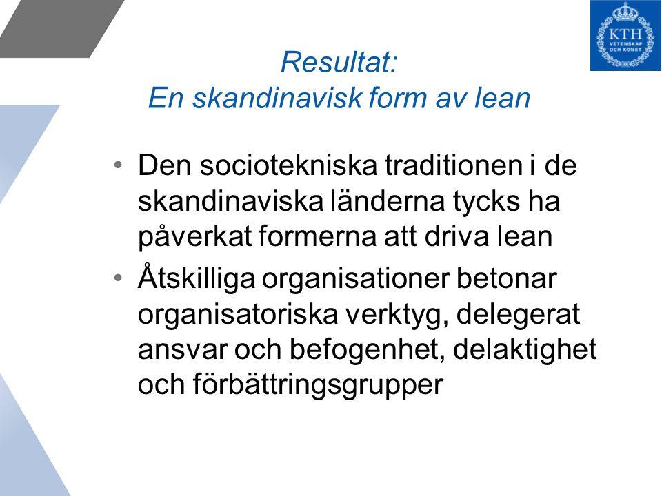 Resultat: En skandinavisk form av lean Den sociotekniska traditionen i de skandinaviska länderna tycks ha påverkat formerna att driva lean Åtskilliga organisationer betonar organisatoriska verktyg, delegerat ansvar och befogenhet, delaktighet och förbättringsgrupper