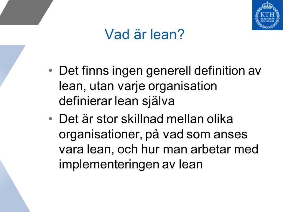 Vad är lean? Det finns ingen generell definition av lean, utan varje organisation definierar lean själva Det är stor skillnad mellan olika organisatio