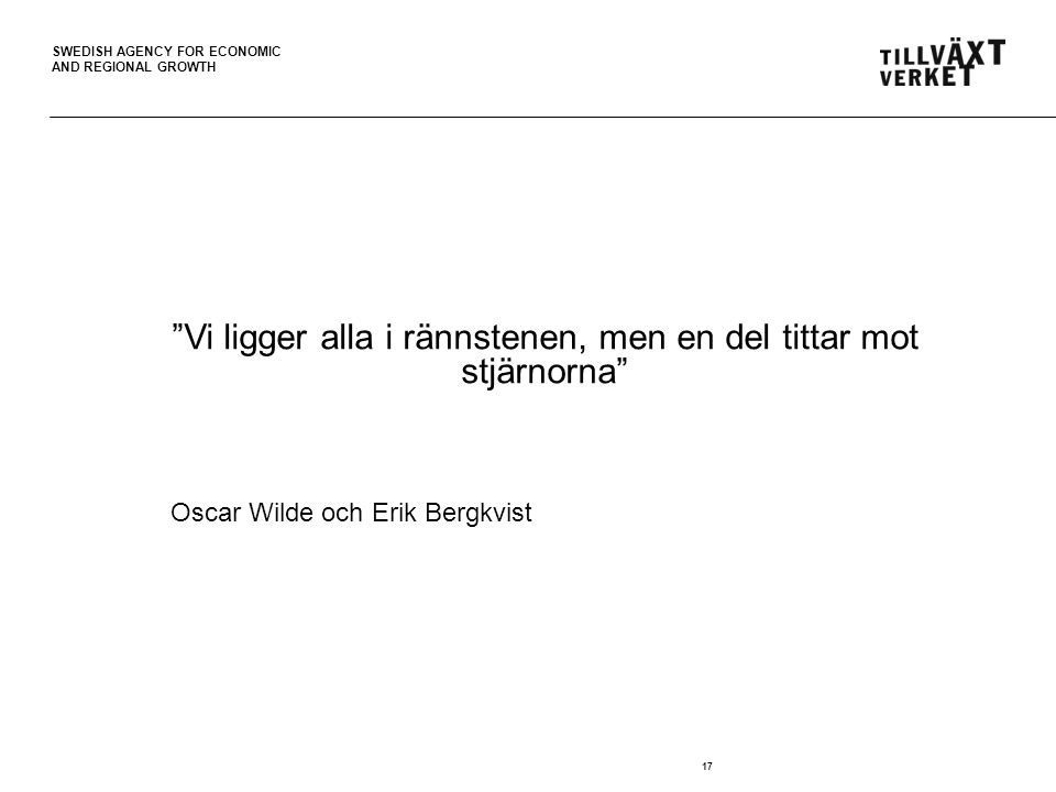 "SWEDISH AGENCY FOR ECONOMIC AND REGIONAL GROWTH 17 ""Vi ligger alla i rännstenen, men en del tittar mot stjärnorna"" Oscar Wilde och Erik Bergkvist"