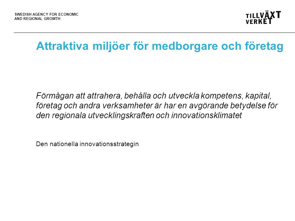 SWEDISH AGENCY FOR ECONOMIC AND REGIONAL GROWTH Attraktiva miljöer för medborgare och företag Förmågan att attrahera, behålla och utveckla kompetens, kapital, företag och andra verksamheter är har en avgörande betydelse för den regionala utvecklingskraften och innovationsklimatet Den nationella innovationsstrategin