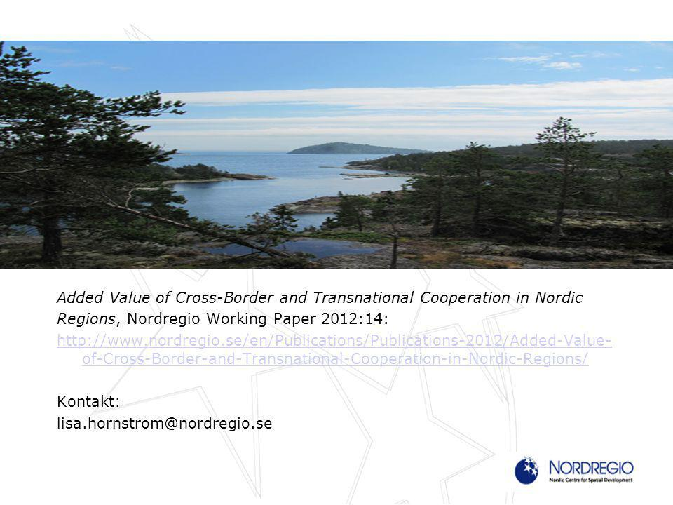 Added Value of Cross-Border and Transnational Cooperation in Nordic Regions, Nordregio Working Paper 2012:14: http://www.nordregio.se/en/Publications/Publications-2012/Added-Value- of-Cross-Border-and-Transnational-Cooperation-in-Nordic-Regions/ Kontakt: lisa.hornstrom@nordregio.se