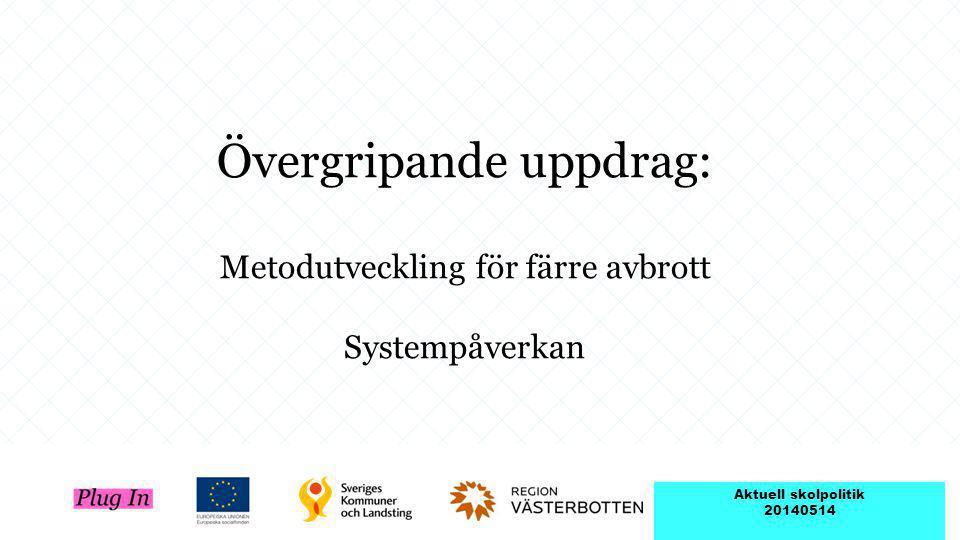 Övergripande uppdrag: Metodutveckling för färre avbrott Systempåverkan Aktuell skolpolitik 20140514