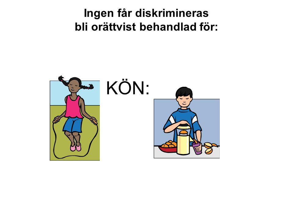 Ingen får diskrimineras bli orättvist behandlad för: KÖN: