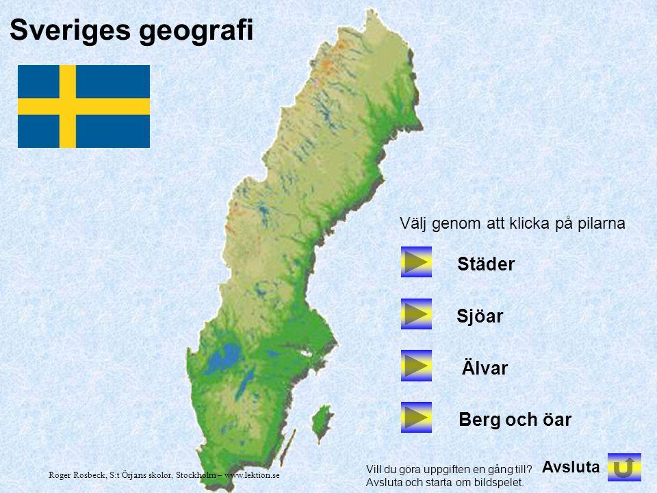 Sveriges geografi Städer Sjöar Älvar Berg och öar Välj genom att klicka på pilarna Avsluta Vill du göra uppgiften en gång till? Avsluta och starta om