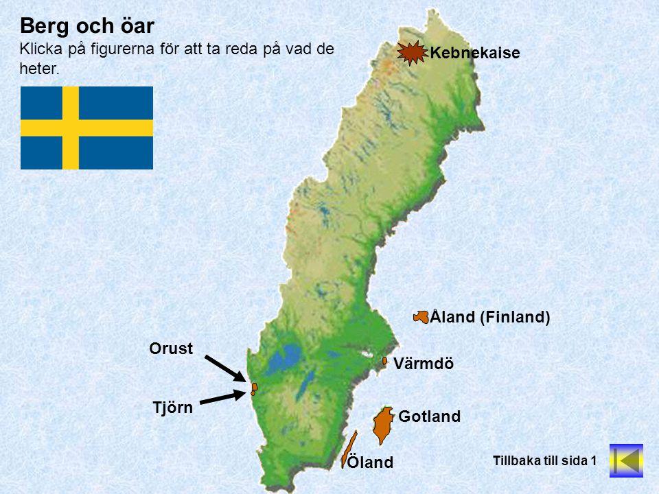 Berg och öar Klicka på figurerna för att ta reda på vad de heter. Tillbaka till sida 1 Kebnekaise Gotland Öland Orust Tjörn Åland (Finland) Värmdö