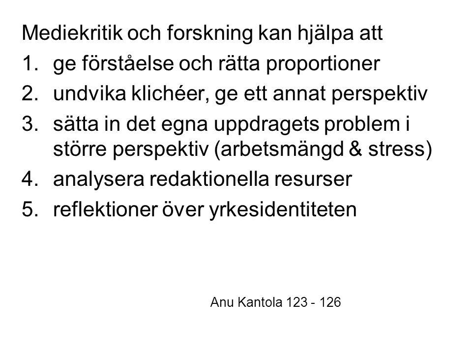 Mediekritik och forskning kan hjälpa att 1.ge förståelse och rätta proportioner 2.undvika klichéer, ge ett annat perspektiv 3.sätta in det egna uppdragets problem i större perspektiv (arbetsmängd & stress) 4.analysera redaktionella resurser 5.reflektioner över yrkesidentiteten Anu Kantola 123 - 126