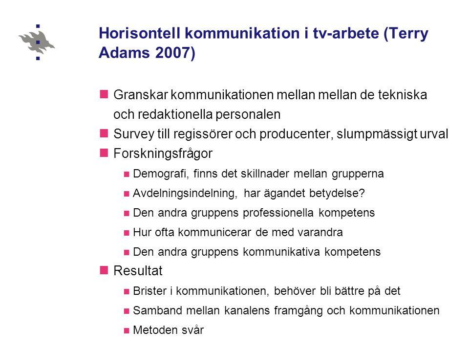 Horisontell kommunikation i tv-arbete (Terry Adams 2007) Granskar kommunikationen mellan mellan de tekniska och redaktionella personalen Survey till regissörer och producenter, slumpmässigt urval Forskningsfrågor Demografi, finns det skillnader mellan grupperna Avdelningsindelning, har ägandet betydelse.