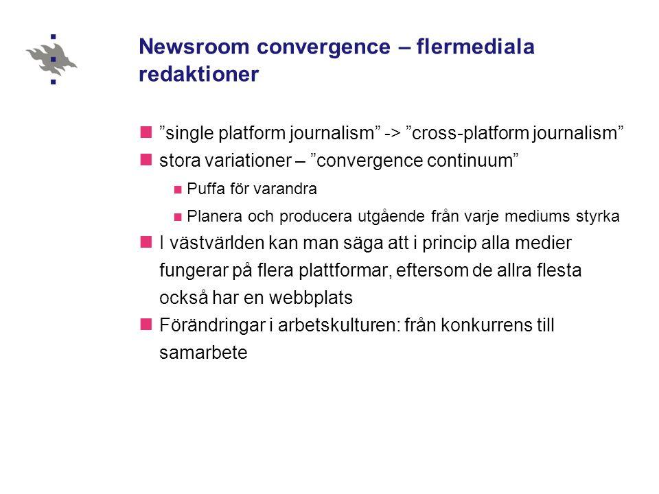 Newsroom convergence – flermediala redaktioner single platform journalism -> cross-platform journalism stora variationer – convergence continuum Puffa för varandra Planera och producera utgående från varje mediums styrka I västvärlden kan man säga att i princip alla medier fungerar på flera plattformar, eftersom de allra flesta också har en webbplats Förändringar i arbetskulturen: från konkurrens till samarbete