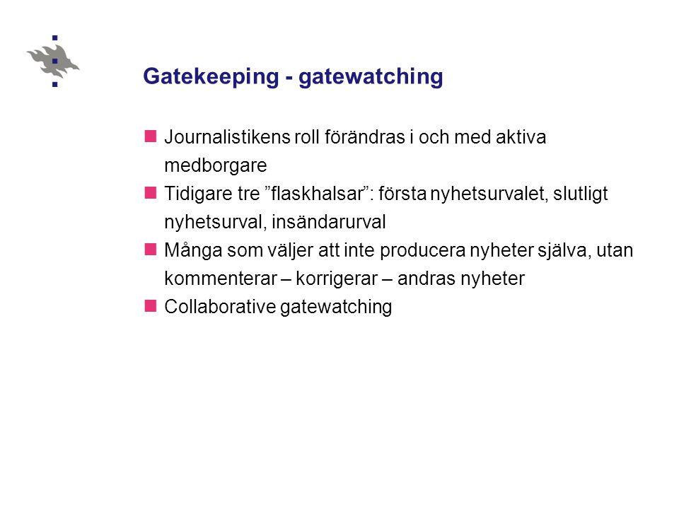 Gatekeeping - gatewatching Journalistikens roll förändras i och med aktiva medborgare Tidigare tre flaskhalsar : första nyhetsurvalet, slutligt nyhetsurval, insändarurval Många som väljer att inte producera nyheter själva, utan kommenterar – korrigerar – andras nyheter Collaborative gatewatching