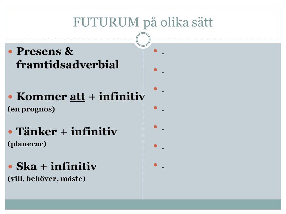 FUTURUM på olika sätt Presens & framtidsadverbial Kommer att + infinitiv (en prognos) Tänker + infinitiv (planerar) Ska + infinitiv (vill, behöver, måste).