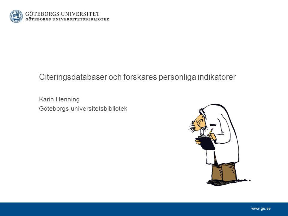 www.gu.se Karin Henning Göteborgs universitetsbibliotek Citeringsdatabaser och forskares personliga indikatorer