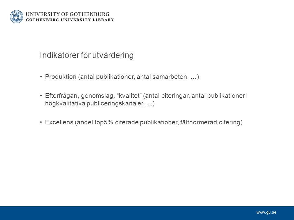www.gu.se Indikatorer för utvärdering Produktion (antal publikationer, antal samarbeten, …) Efterfrågan, genomslag, kvalitet (antal citeringar, antal publikationer i högkvalitativa publiceringskanaler, …) Excellens (andel top5% citerade publikationer, fältnormerad citering)