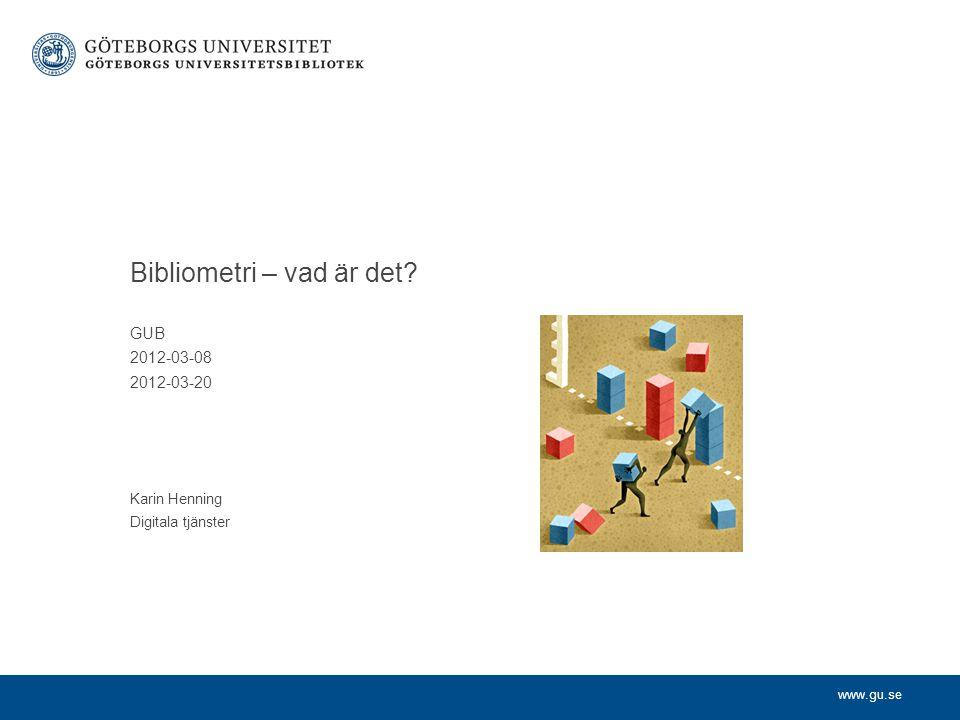 www.gu.se Innehåll Definition Vad kan man få ut av bibliometri.