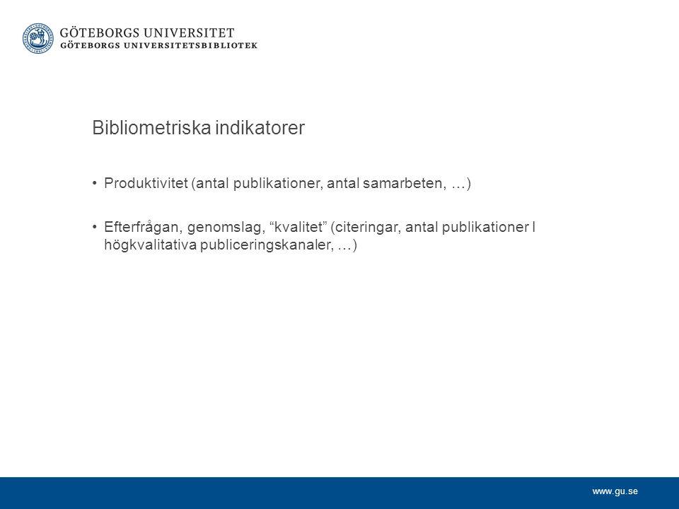 www.gu.se Bibliometriska indikatorer Produktivitet (antal publikationer, antal samarbeten, …) Efterfrågan, genomslag, kvalitet (citeringar, antal publikationer I högkvalitativa publiceringskanaler, …)