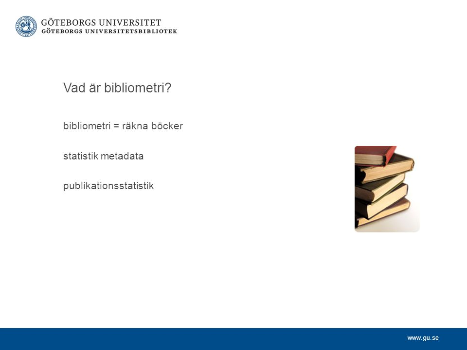 www.gu.se Vad är bibliometri bibliometri = räkna böcker statistik metadata publikationsstatistik