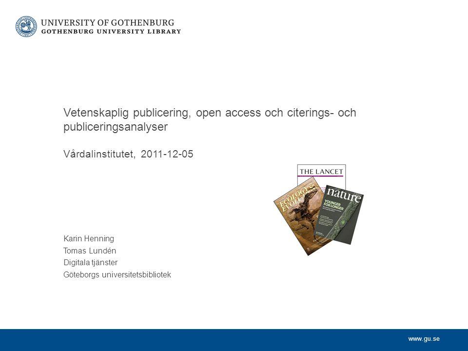 www.gu.se Karin Henning Tomas Lundén Digitala tjänster Göteborgs universitetsbibliotek Vetenskaplig publicering, open access och citerings- och publiceringsanalyser Vårdalinstitutet, 2011-12-05