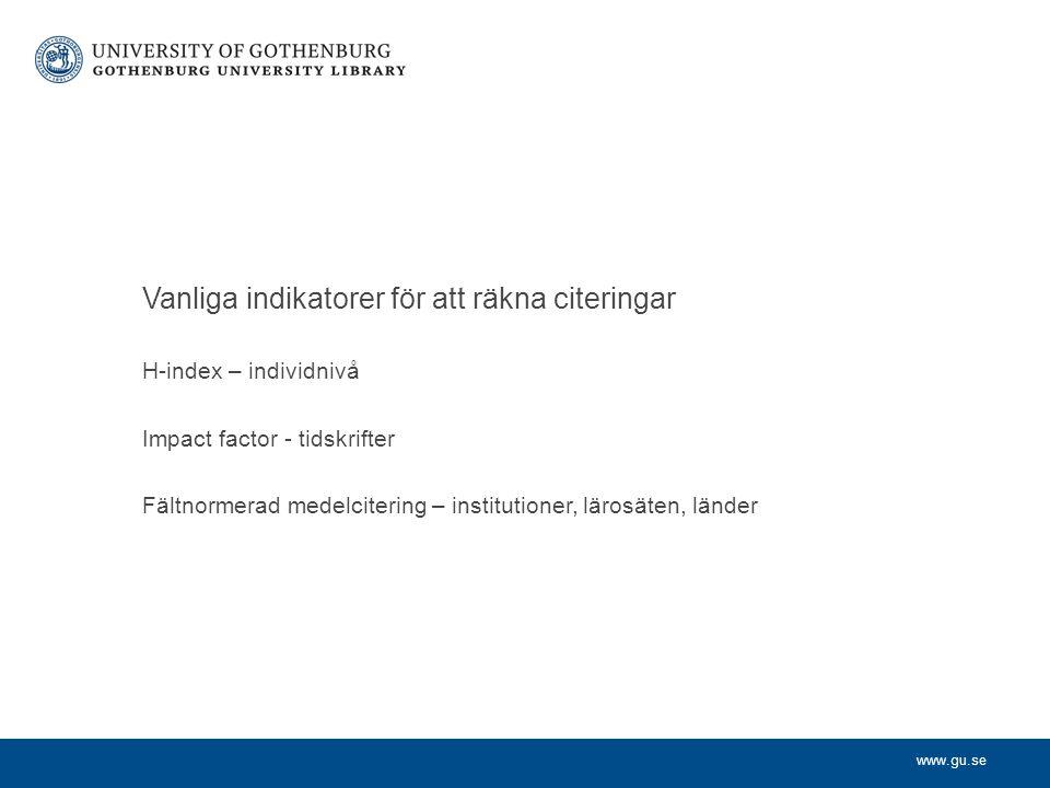 www.gu.se H-index – individnivå Impact factor - tidskrifter Fältnormerad medelcitering – institutioner, lärosäten, länder Vanliga indikatorer för att räkna citeringar