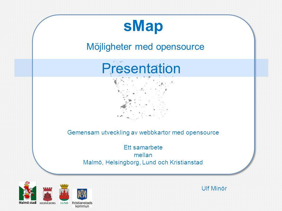 sMap Möjligheter med opensource Gemensam utveckling av webbkartor med opensource Ett samarbete mellan Malmö, Helsingborg, Lund och Kristianstad Presentation Ulf Minör