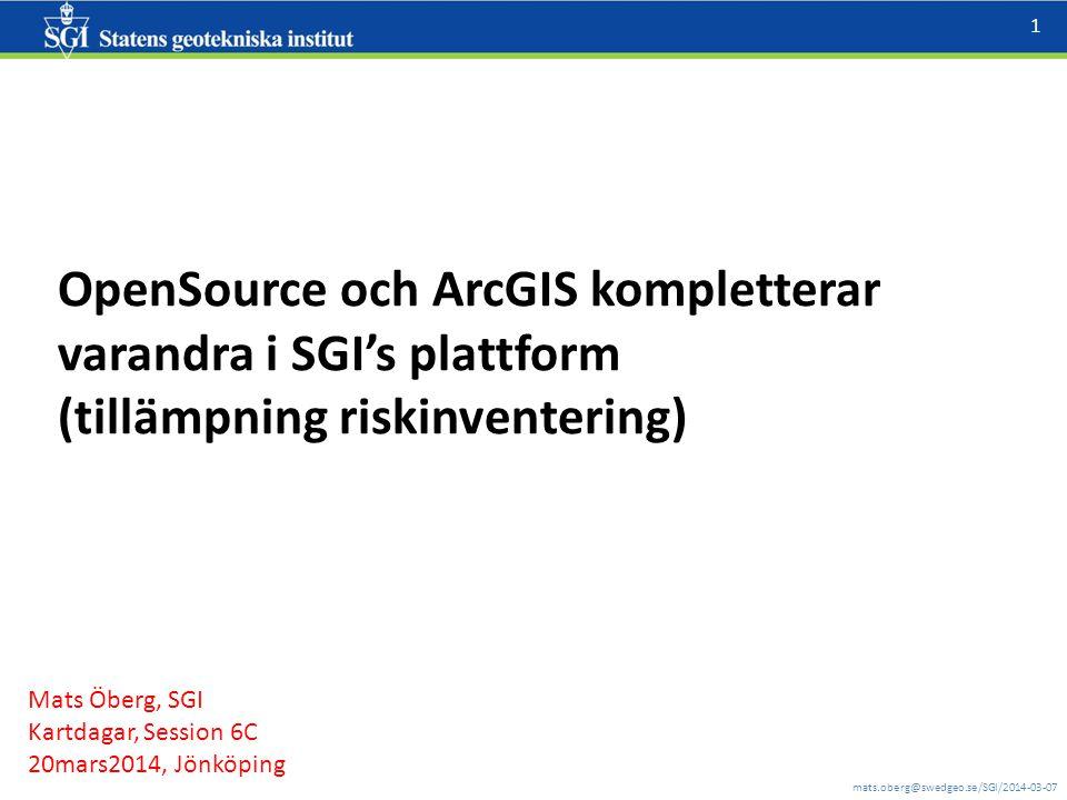 mats.oberg@swedgeo.se/SGI/2014-03-07 1 OpenSource och ArcGIS kompletterar varandra i SGI's plattform (tillämpning riskinventering) Mats Öberg, SGI Kartdagar, Session 6C 20mars2014, Jönköping
