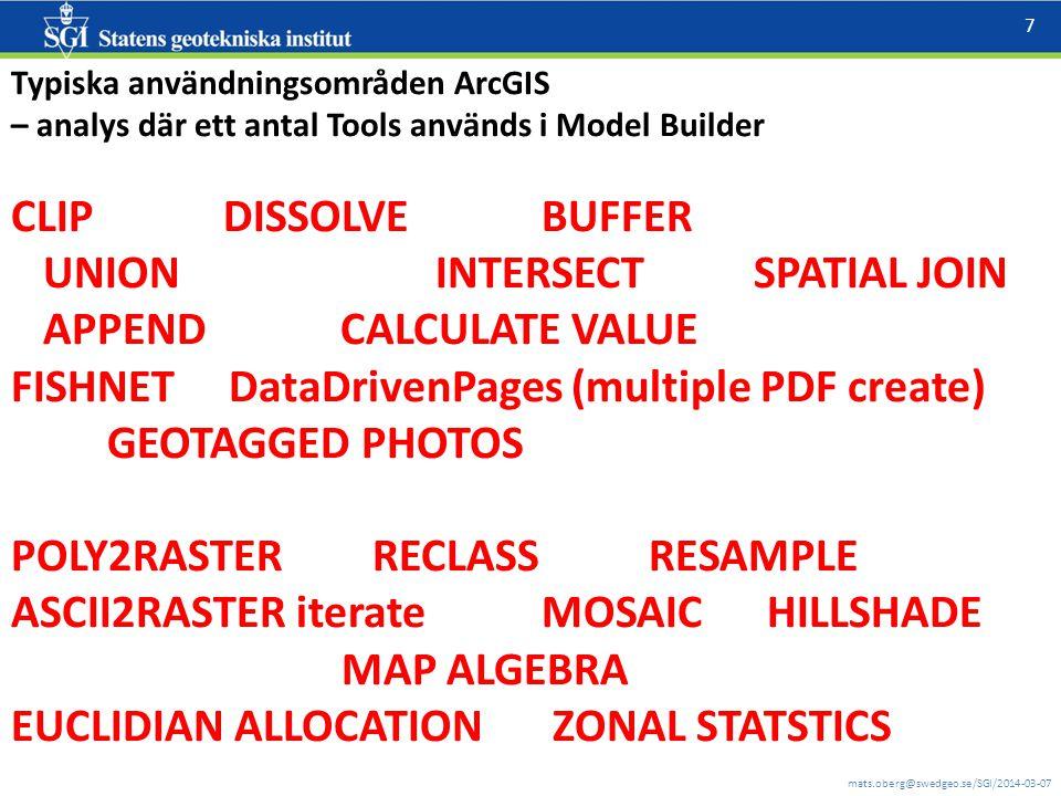 mats.oberg@swedgeo.se/SGI/2014-03-07 7 Typiska användningsområden ArcGIS – analys där ett antal Tools används i Model Builder CLIPDISSOLVEBUFFER UNION INTERSECTSPATIAL JOIN APPEND CALCULATE VALUE FISHNET DataDrivenPages (multiple PDF create) GEOTAGGED PHOTOS POLY2RASTER RECLASS RESAMPLE ASCII2RASTER iterateMOSAIC HILLSHADE MAP ALGEBRA EUCLIDIAN ALLOCATION ZONAL STATSTICS